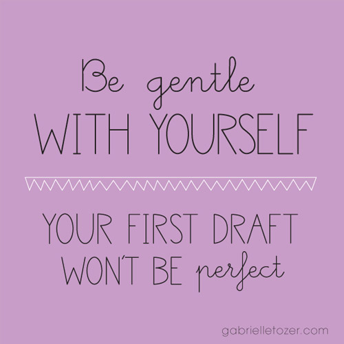 Advice Be Gentle With Yourself Your First Draft Wont Be Perfect